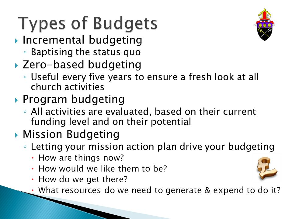  Incremental budgeting ◦ Baptising the status quo  Zero-based budgeting ◦ Useful every five years to ensure a fresh look at all church activities  Program budgeting ◦ All activities are evaluated, based on their current funding level and on their potential  Mission Budgeting ◦ Letting your mission action plan drive your budgeting  How are things now.