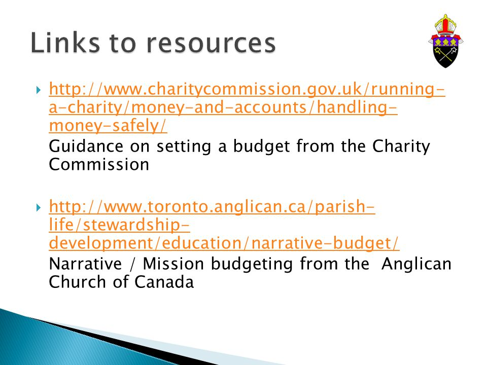  http://www.charitycommission.gov.uk/running- a-charity/money-and-accounts/handling- money-safely/ http://www.charitycommission.gov.uk/running- a-charity/money-and-accounts/handling- money-safely/ Guidance on setting a budget from the Charity Commission  http://www.toronto.anglican.ca/parish- life/stewardship- development/education/narrative-budget/ http://www.toronto.anglican.ca/parish- life/stewardship- development/education/narrative-budget/ Narrative / Mission budgeting from the Anglican Church of Canada