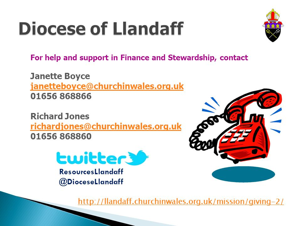 For help and support in Finance and Stewardship, contact Janette Boyce janetteboyce@churchinwales.org.uk 01656 868866 Richard Jones richardjones@churchinwales.org.uk 01656 868860 ResourcesLlandaff @DioceseLlandaff http://llandaff.churchinwales.org.uk/mission/giving-2/