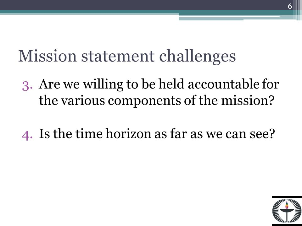 Mission statement challenges 3.Are we willing to be held accountable for the various components of the mission.