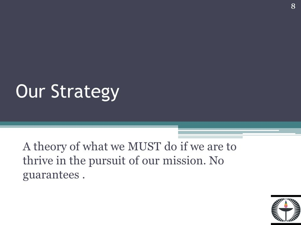 Our Strategy A theory of what we MUST do if we are to thrive in the pursuit of our mission.