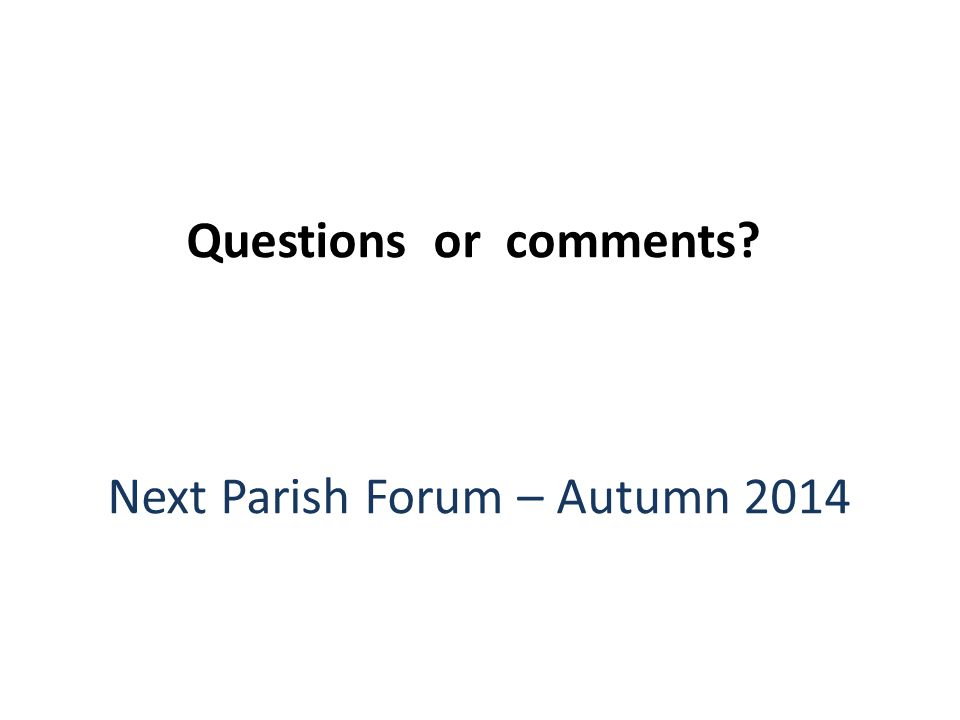 Questions or comments? Next Parish Forum – Autumn 2014