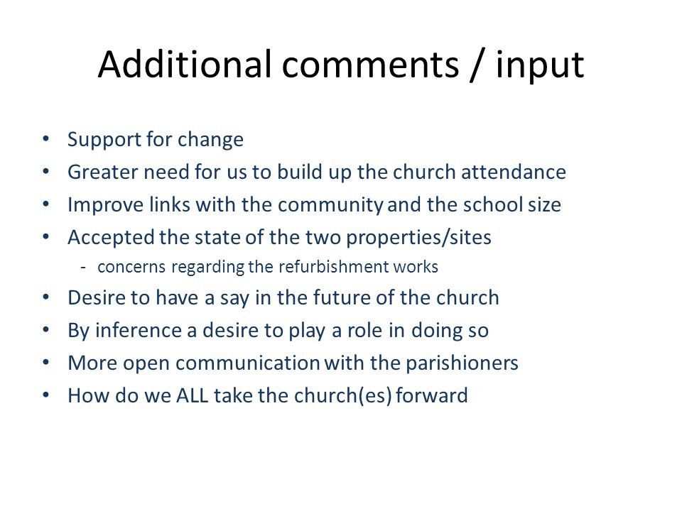 Additional comments / input Support for change Greater need for us to build up the church attendance Improve links with the community and the school size Accepted the state of the two properties/sites - concerns regarding the refurbishment works Desire to have a say in the future of the church By inference a desire to play a role in doing so More open communication with the parishioners How do we ALL take the church(es) forward