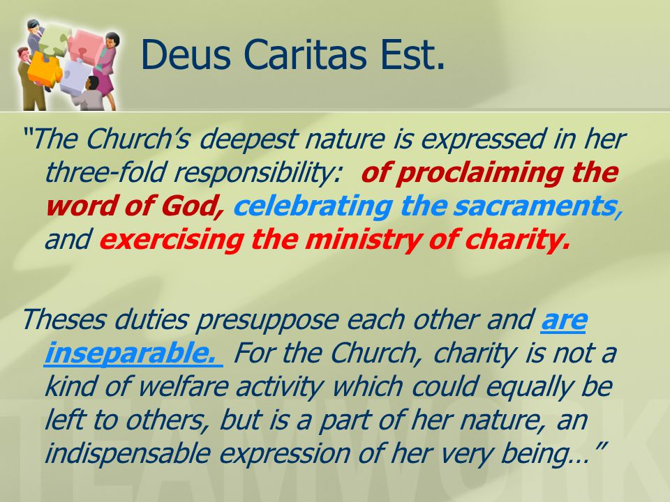 "Deus Caritas Est. ""The Church's deepest nature is expressed in her three-fold responsibility: of proclaiming the word of God, celebrating the sacramen"