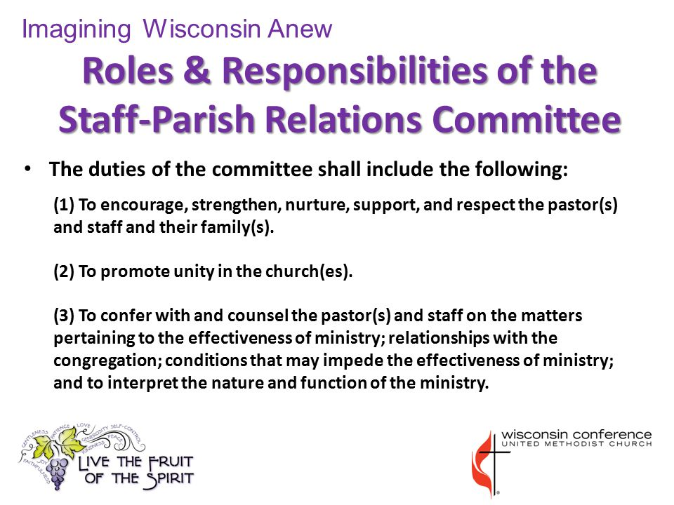 Roles & Responsibilities of the Staff-Parish Relations Committee The duties of the committee shall include the following: (1) To encourage, strengthen, nurture, support, and respect the pastor(s) and staff and their family(s).