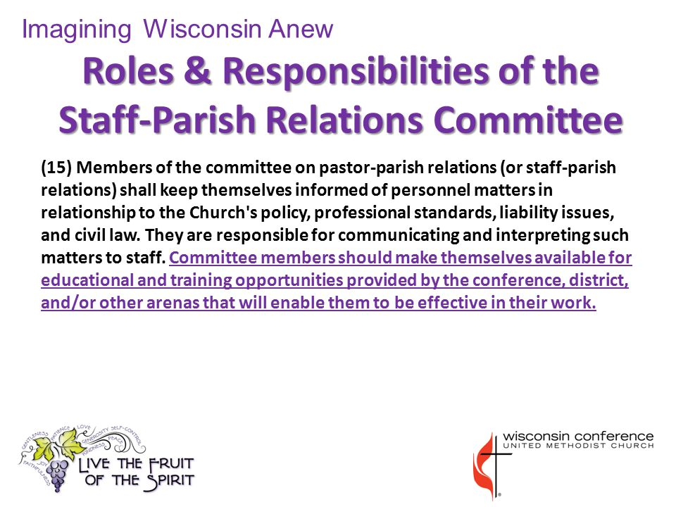 Roles & Responsibilities of the Staff-Parish Relations Committee (15) Members of the committee on pastor-parish relations (or staff-parish relations) shall keep themselves informed of personnel matters in relationship to the Church s policy, professional standards, liability issues, and civil law.
