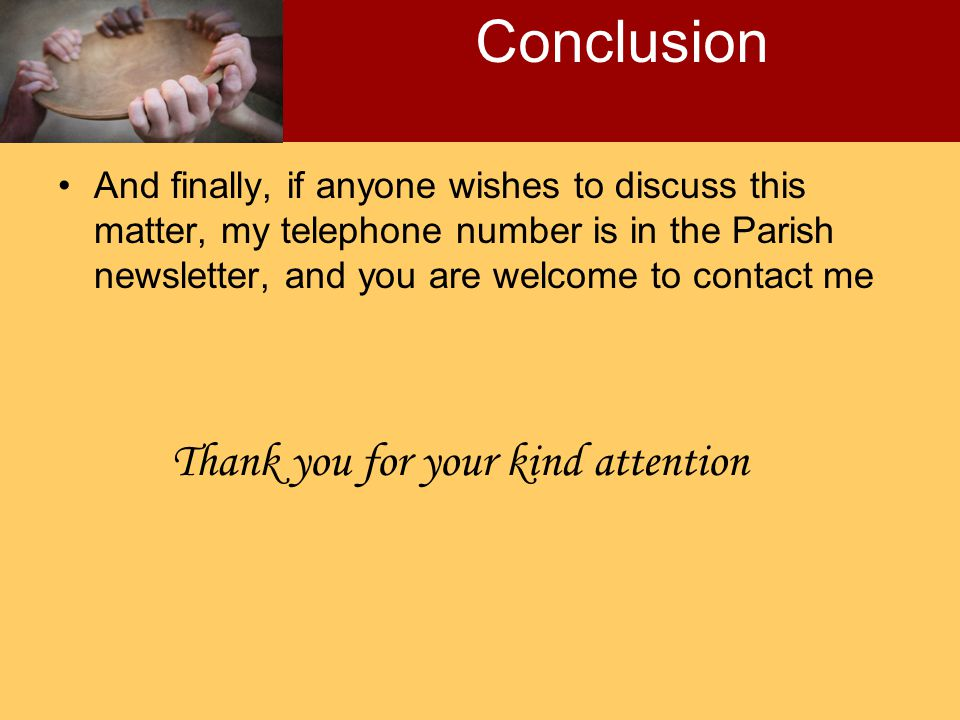 And finally, if anyone wishes to discuss this matter, my telephone number is in the Parish newsletter, and you are welcome to contact me Conclusion Thank you for your kind attention
