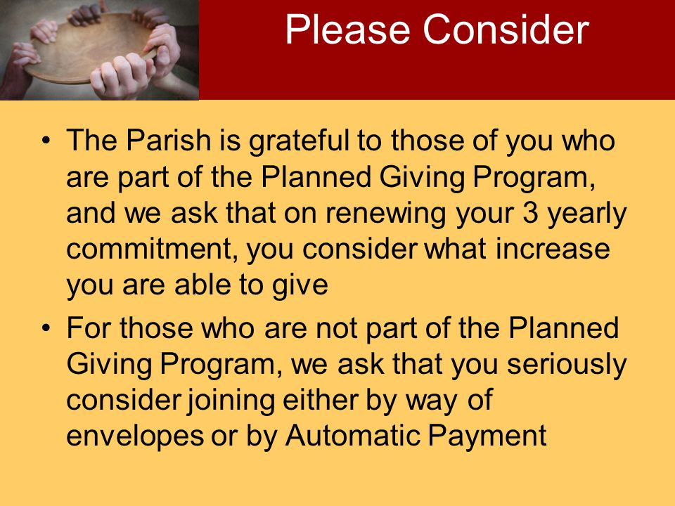 The Parish is grateful to those of you who are part of the Planned Giving Program, and we ask that on renewing your 3 yearly commitment, you consider what increase you are able to give For those who are not part of the Planned Giving Program, we ask that you seriously consider joining either by way of envelopes or by Automatic Payment Please Consider