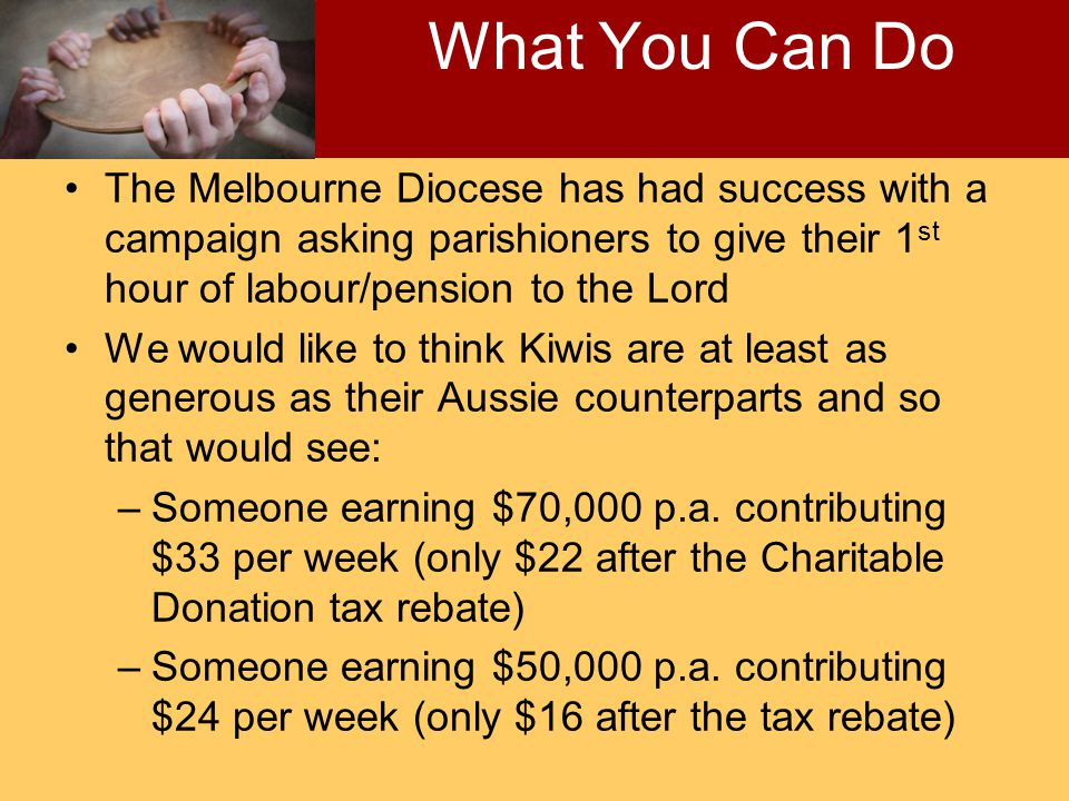 The Melbourne Diocese has had success with a campaign asking parishioners to give their 1 st hour of labour/pension to the Lord We would like to think Kiwis are at least as generous as their Aussie counterparts and so that would see: –Someone earning $70,000 p.a.
