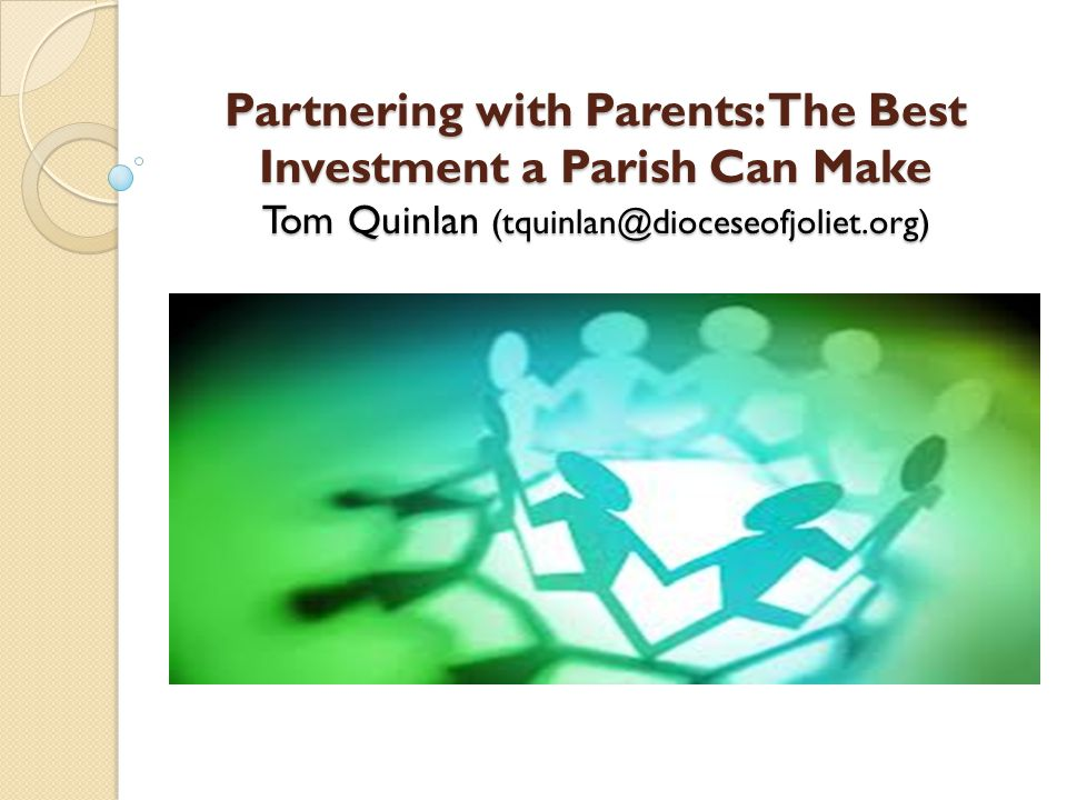 Partnering with Parents: The Best Investment a Parish Can Make Tom Quinlan (tquinlan@dioceseofjoliet.org)
