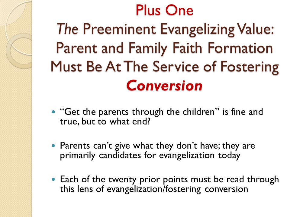 Plus One The Preeminent Evangelizing Value: Parent and Family Faith Formation Must Be At The Service of Fostering Conversion Get the parents through the children is fine and true, but to what end.