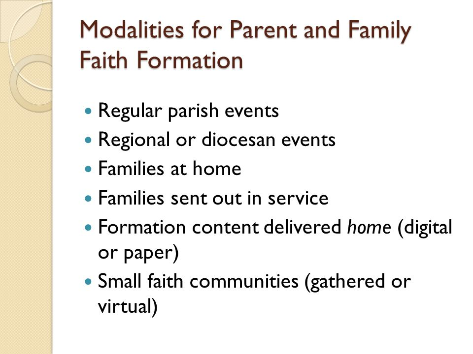 Modalities for Parent and Family Faith Formation Regular parish events Regional or diocesan events Families at home Families sent out in service Formation content delivered home (digital or paper) Small faith communities (gathered or virtual)