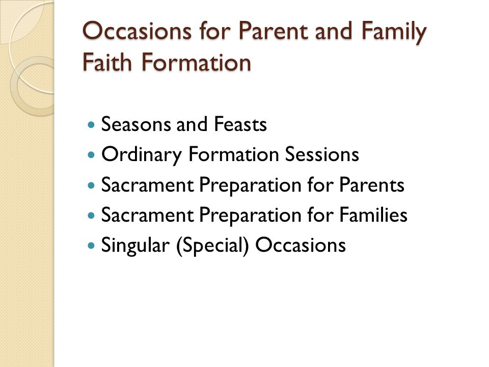 Occasions for Parent and Family Faith Formation Seasons and Feasts Ordinary Formation Sessions Sacrament Preparation for Parents Sacrament Preparation for Families Singular (Special) Occasions