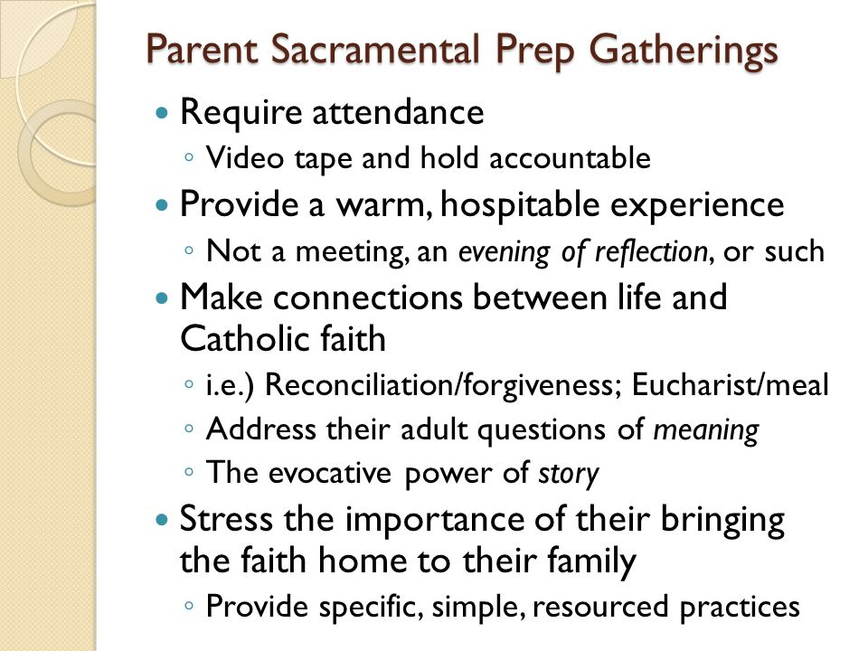 Parent Sacramental Prep Gatherings Require attendance ◦ Video tape and hold accountable Provide a warm, hospitable experience ◦ Not a meeting, an evening of reflection, or such Make connections between life and Catholic faith ◦ i.e.) Reconciliation/forgiveness; Eucharist/meal ◦ Address their adult questions of meaning ◦ The evocative power of story Stress the importance of their bringing the faith home to their family ◦ Provide specific, simple, resourced practices