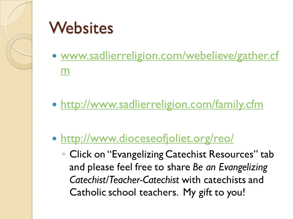 Websites www.sadlierreligion.com/webelieve/gather.cf m www.sadlierreligion.com/webelieve/gather.cf m http://www.sadlierreligion.com/family.cfm http://www.dioceseofjoliet.org/reo/ ◦ Click on Evangelizing Catechist Resources tab and please feel free to share Be an Evangelizing Catechist/Teacher-Catechist with catechists and Catholic school teachers.