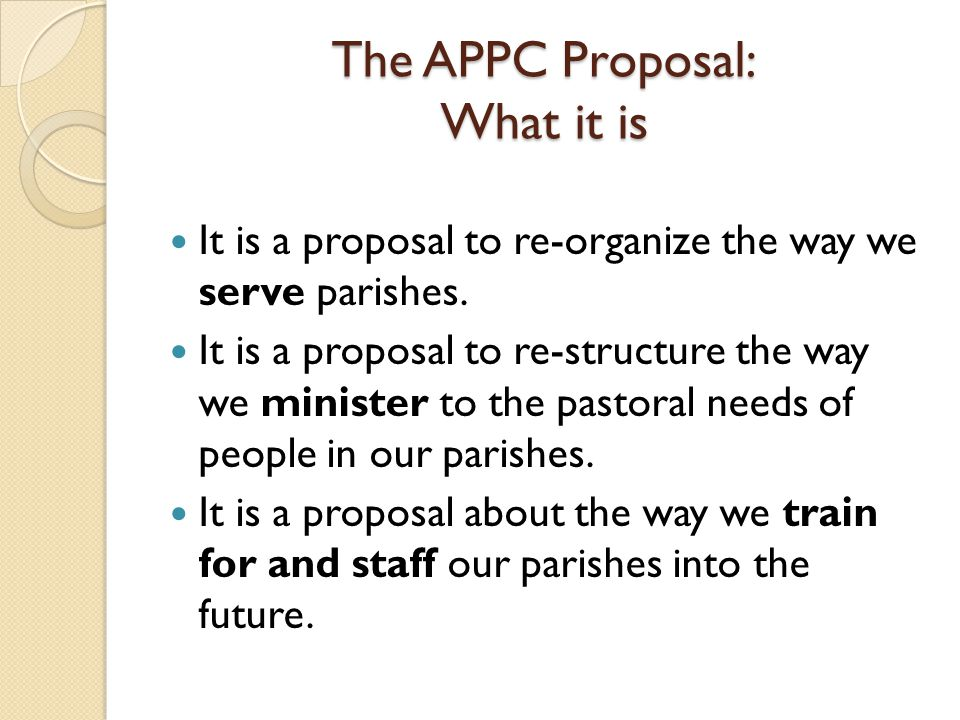 The APPC Proposal: What it is It is a proposal to re-organize the way we serve parishes.