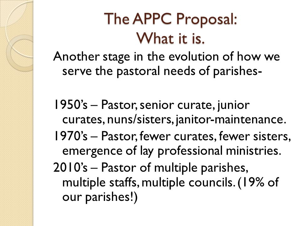 The APPC Proposal: What it is A Pastoral Collaborative A linkage of 2 or more parishes under the leadership of one pastor, served by one pastoral staff and advised by one pastoral council and one finance council.