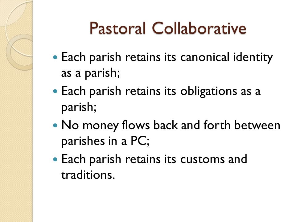 Pastoral Collaborative Each parish retains its canonical identity as a parish; Each parish retains its obligations as a parish; No money flows back and forth between parishes in a PC; Each parish retains its customs and traditions.