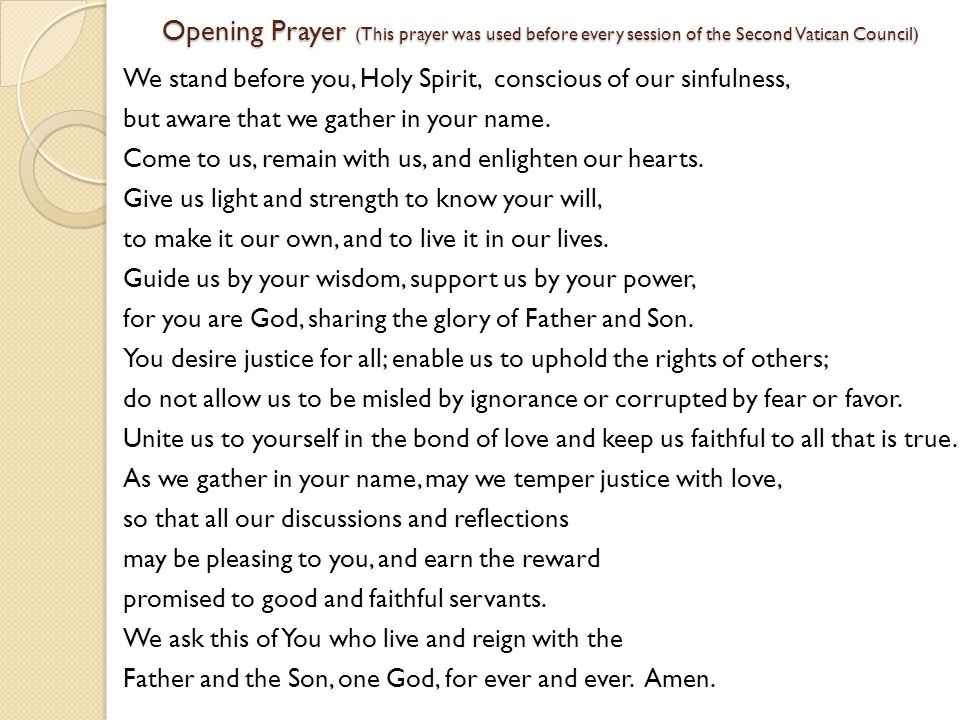 Opening Prayer (This prayer was used before every session of the Second Vatican Council) We stand before you, Holy Spirit, conscious of our sinfulness, but aware that we gather in your name.