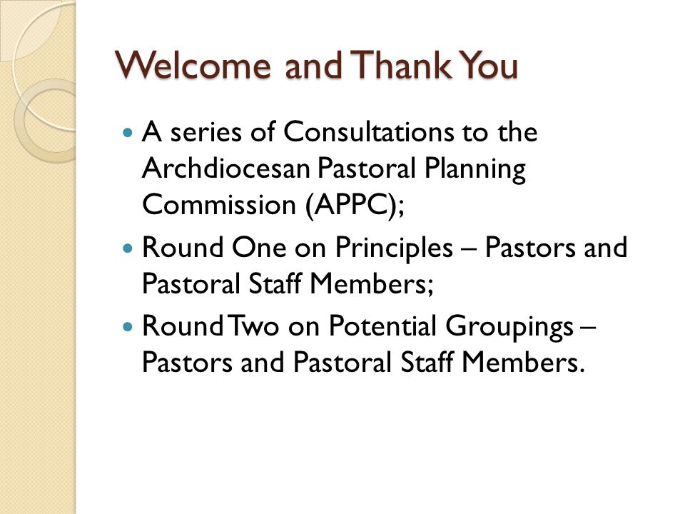 Welcome and Thank You A series of Consultations to the Archdiocesan Pastoral Planning Commission (APPC); Round One on Principles – Pastors and Pastoral Staff Members; Round Two on Potential Groupings – Pastors and Pastoral Staff Members.