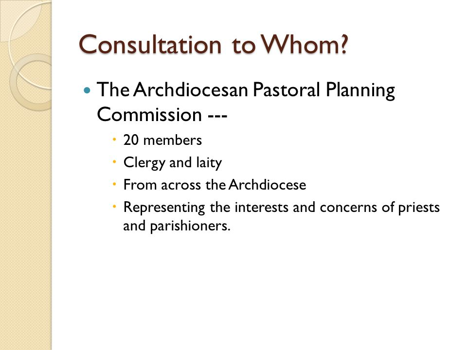 Consultation to Whom? The Archdiocesan Pastoral Planning Commission ---  20 members  Clergy and laity  From across the Archdiocese  Representing t