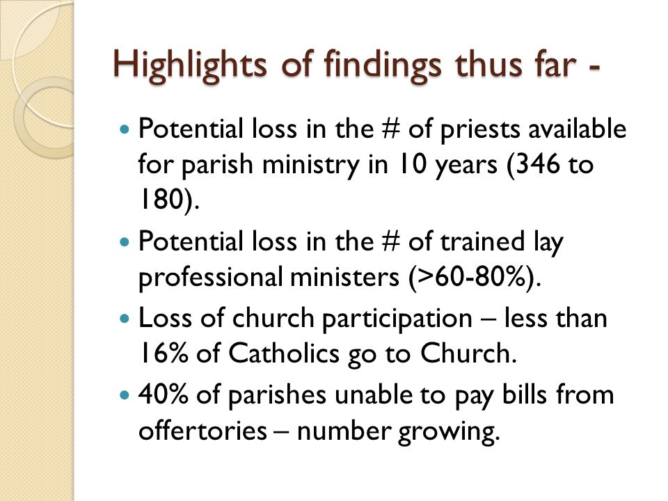 Highlights of findings thus far - Potential loss in the # of priests available for parish ministry in 10 years (346 to 180). Potential loss in the # o