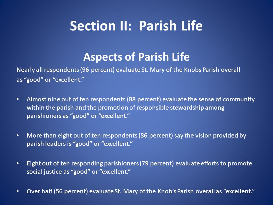 "Section II: Parish Life Aspects of Parish Life Nearly all respondents (96 percent) evaluate St. Mary of the Knobs Parish overall as ""good"" or ""excelle"