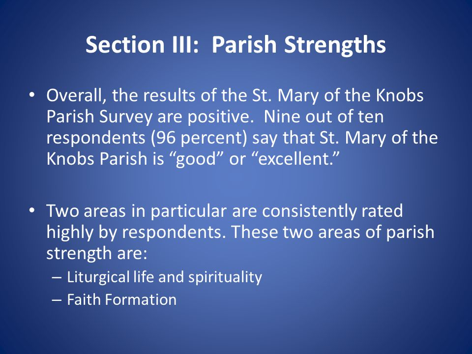 Section III: Parish Strengths Overall, the results of the St. Mary of the Knobs Parish Survey are positive. Nine out of ten respondents (96 percent) s