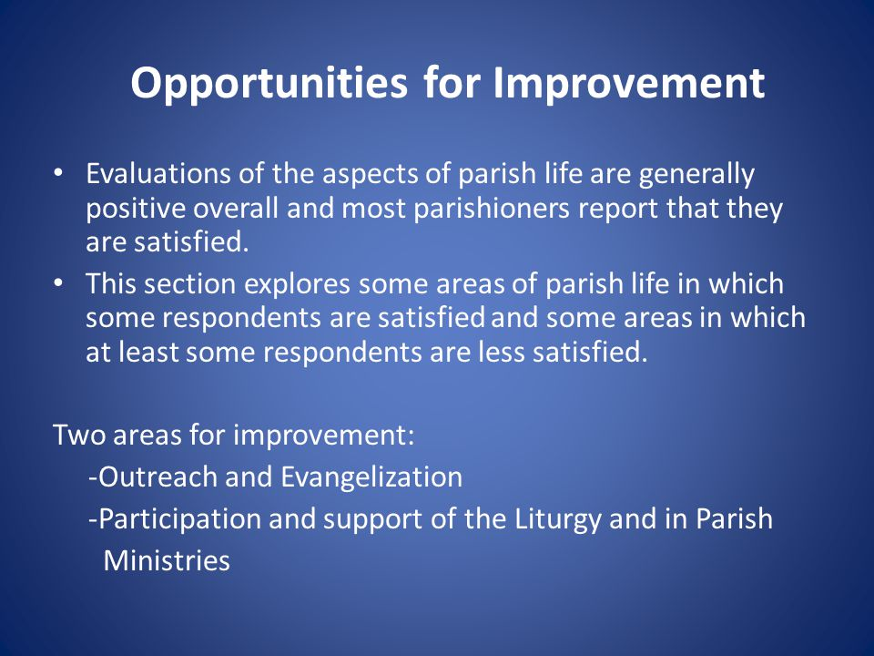 Opportunities for Improvement Evaluations of the aspects of parish life are generally positive overall and most parishioners report that they are sati