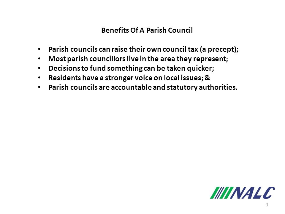 4 Benefits Of A Parish Council Parish councils can raise their own council tax (a precept); Most parish councillors live in the area they represent; Decisions to fund something can be taken quicker; Residents have a stronger voice on local issues; & Parish councils are accountable and statutory authorities.