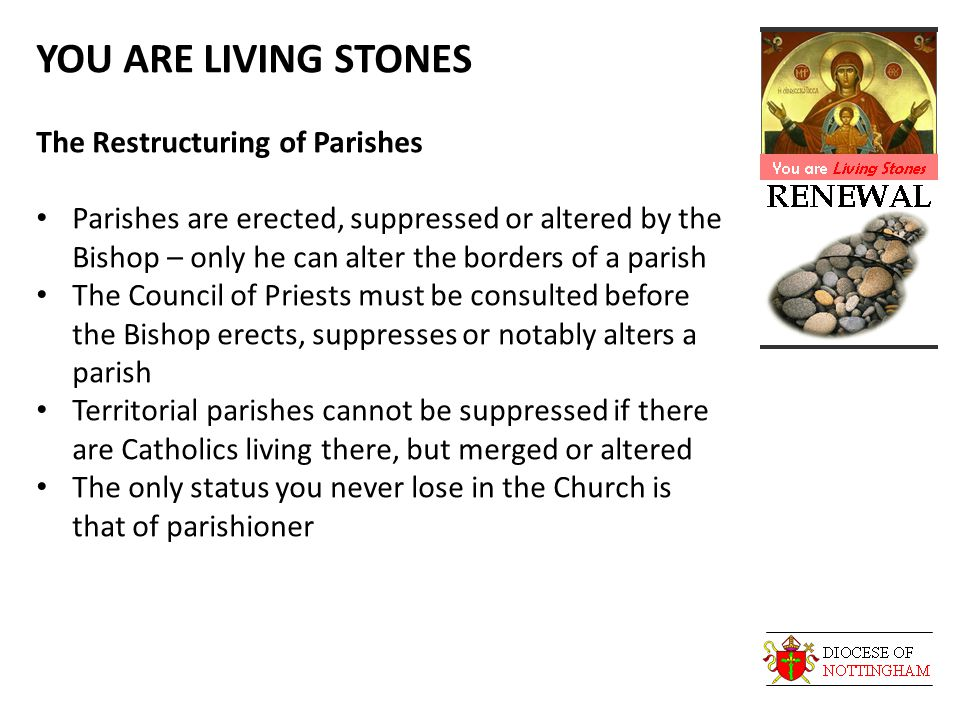 YOU ARE LIVING STONES The Restructuring of Parishes Parishes are erected, suppressed or altered by the Bishop – only he can alter the borders of a parish The Council of Priests must be consulted before the Bishop erects, suppresses or notably alters a parish Territorial parishes cannot be suppressed if there are Catholics living there, but merged or altered The only status you never lose in the Church is that of parishioner