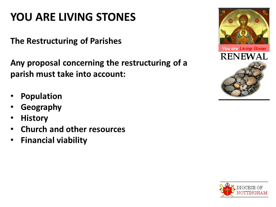 YOU ARE LIVING STONES The Restructuring of Parishes Any proposal concerning the restructuring of a parish must take into account: Population Geography History Church and other resources Financial viability