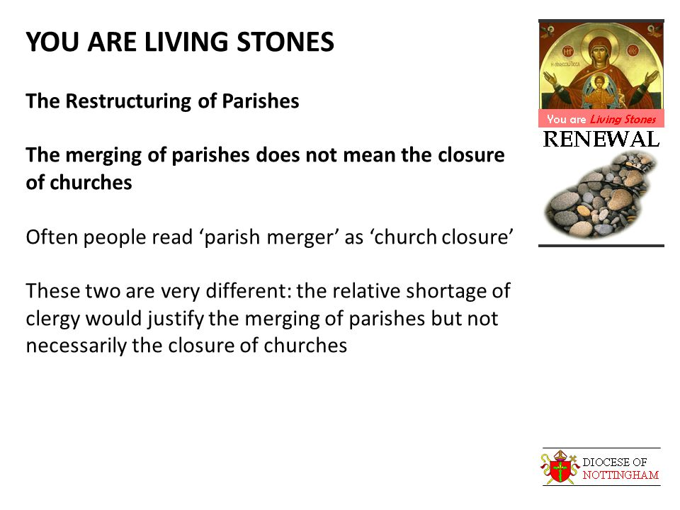 YOU ARE LIVING STONES The Restructuring of Parishes The merging of parishes does not mean the closure of churches Often people read 'parish merger' as