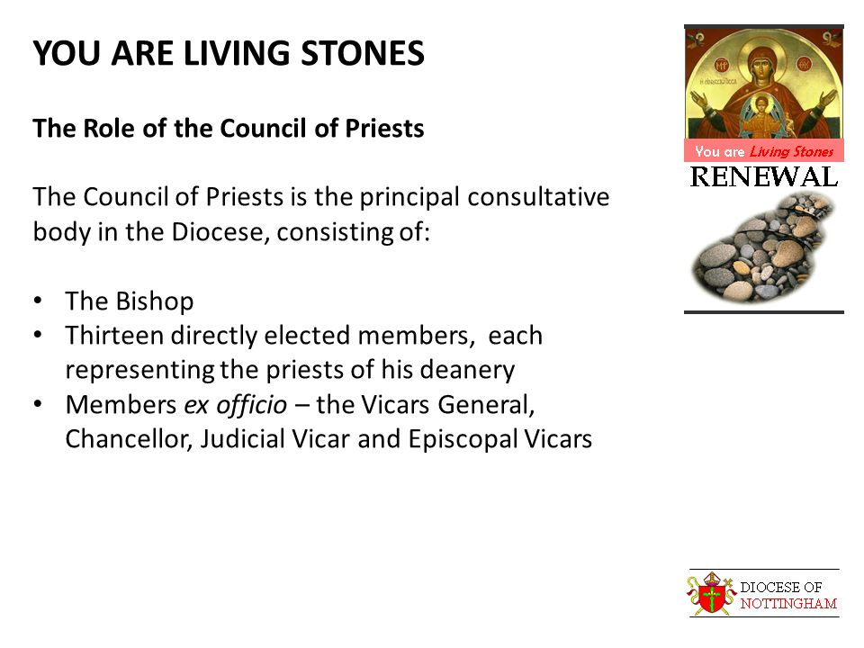 YOU ARE LIVING STONES The Role of the Council of Priests The Council of Priests is the principal consultative body in the Diocese, consisting of: The Bishop Thirteen directly elected members, each representing the priests of his deanery Members ex officio – the Vicars General, Chancellor, Judicial Vicar and Episcopal Vicars