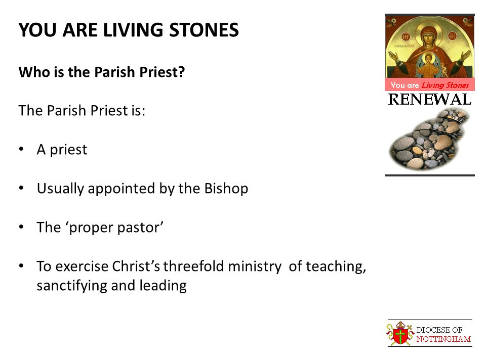 YOU ARE LIVING STONES Who is the Parish Priest? The Parish Priest is: A priest Usually appointed by the Bishop The 'proper pastor' To exercise Christ'