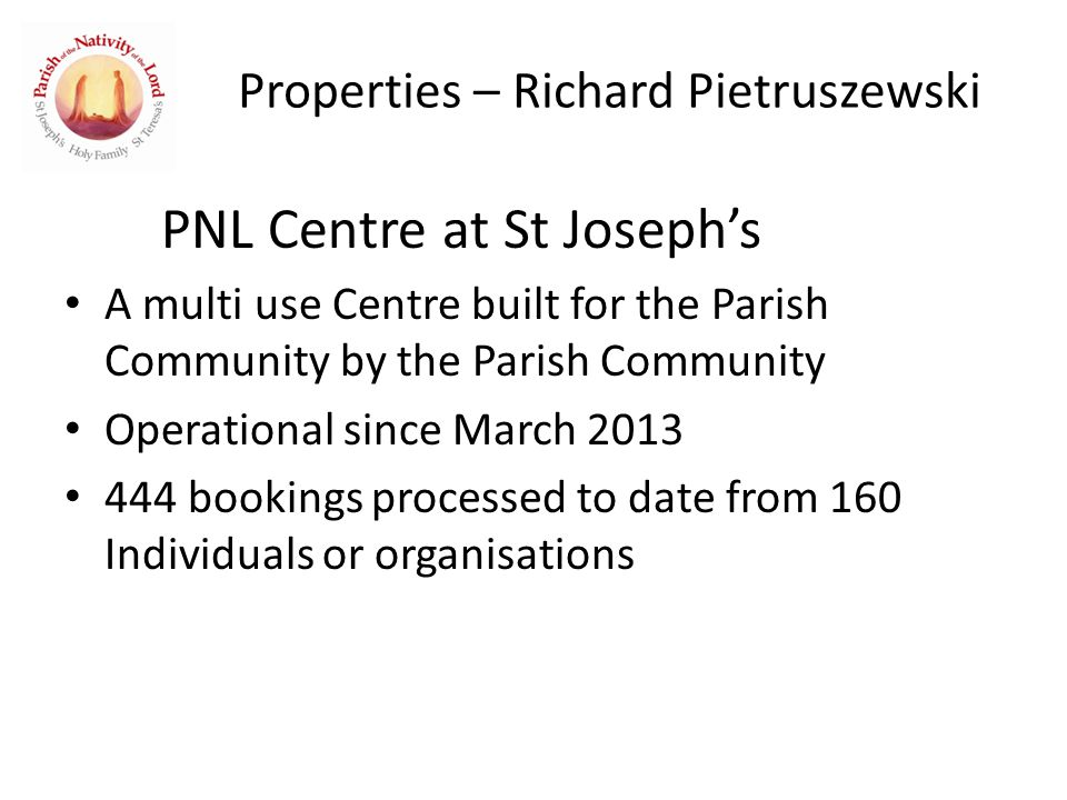 Properties – Richard Pietruszewski PNL Centre at St Joseph's A multi use Centre built for the Parish Community by the Parish Community Operational since March 2013 444 bookings processed to date from 160 Individuals or organisations
