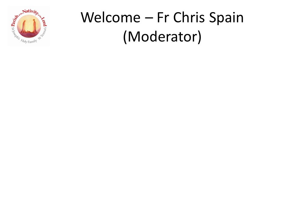 Welcome – Fr Chris Spain (Moderator)