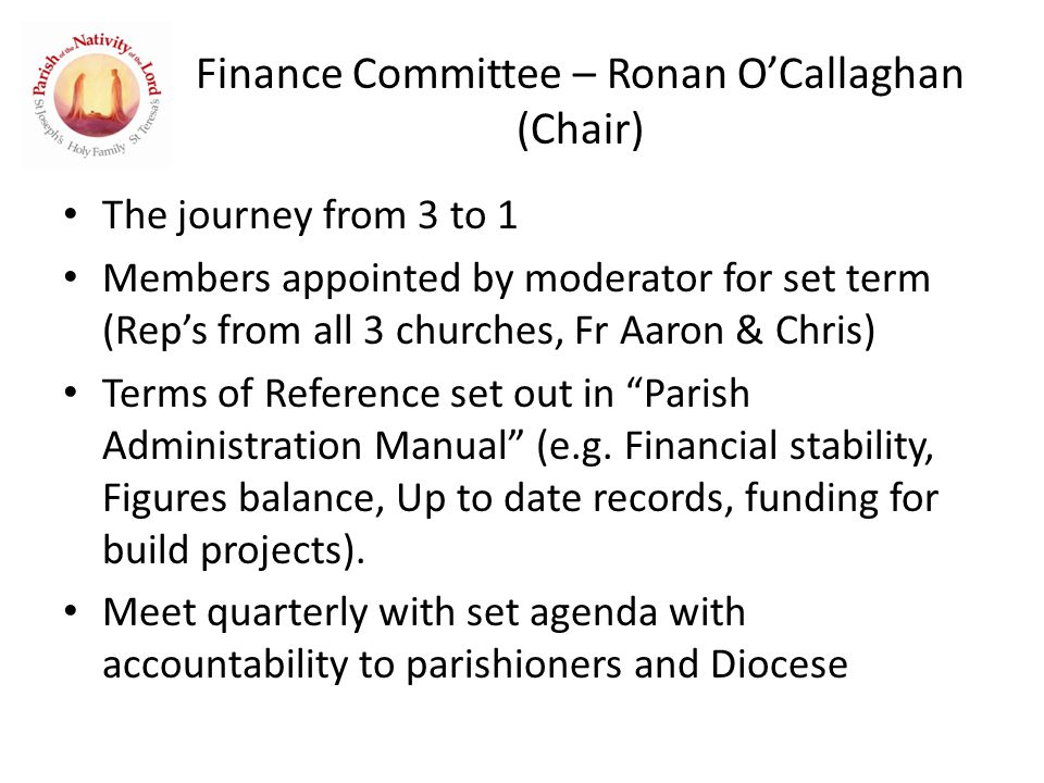 Finance Committee – Ronan O'Callaghan (Chair) The journey from 3 to 1 Members appointed by moderator for set term (Rep's from all 3 churches, Fr Aaron & Chris) Terms of Reference set out in Parish Administration Manual (e.g.