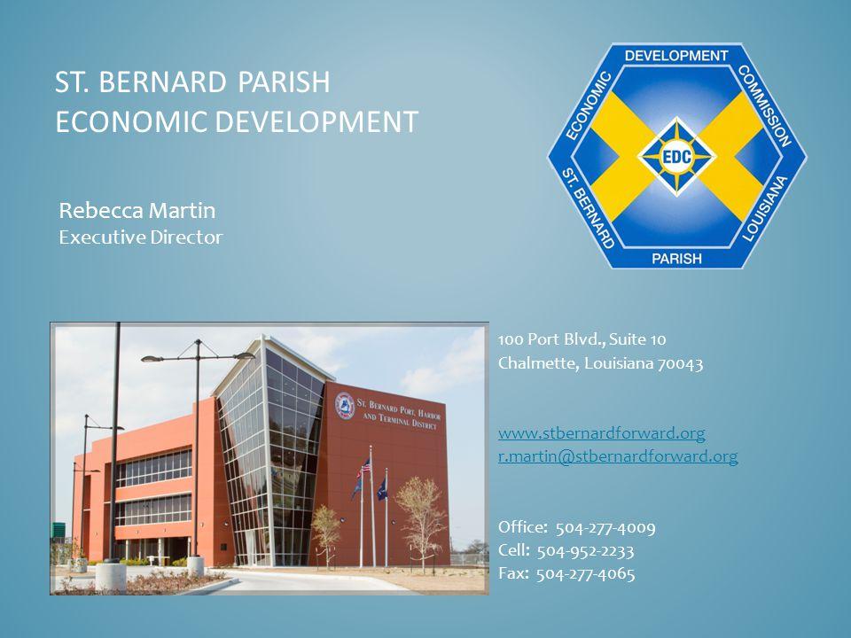 ST. BERNARD PARISH ECONOMIC DEVELOPMENT Rebecca Martin Executive Director 100 Port Blvd., Suite 10 Chalmette, Louisiana 70043 www.stbernardforward.org
