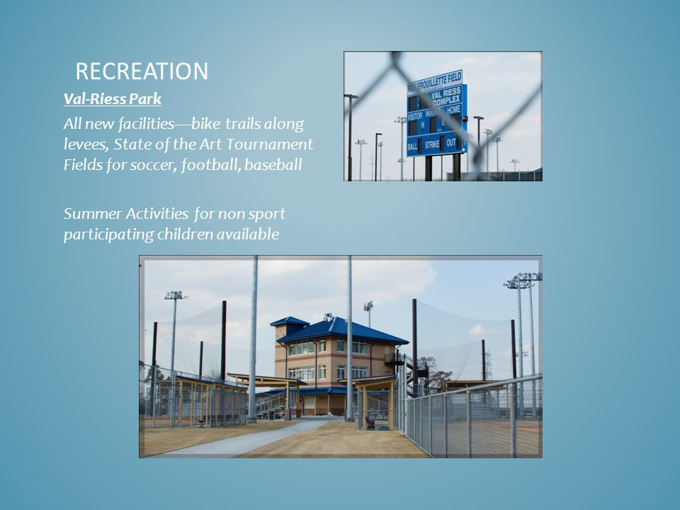 RECREATION Val-Riess Park All new facilities—bike trails along levees, State of the Art Tournament Fields for soccer, football, baseball Summer Activities for non sport participating children available