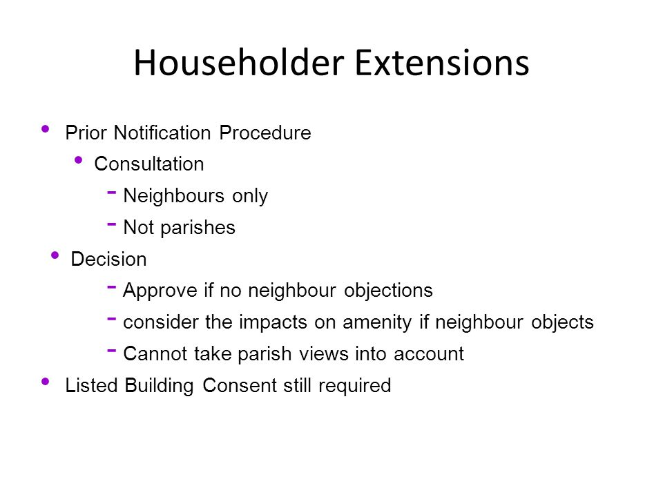 Householder Extensions Prior Notification Procedure Consultation - Neighbours only - Not parishes Decision - Approve if no neighbour objections - consider the impacts on amenity if neighbour objects - Cannot take parish views into account Listed Building Consent still required