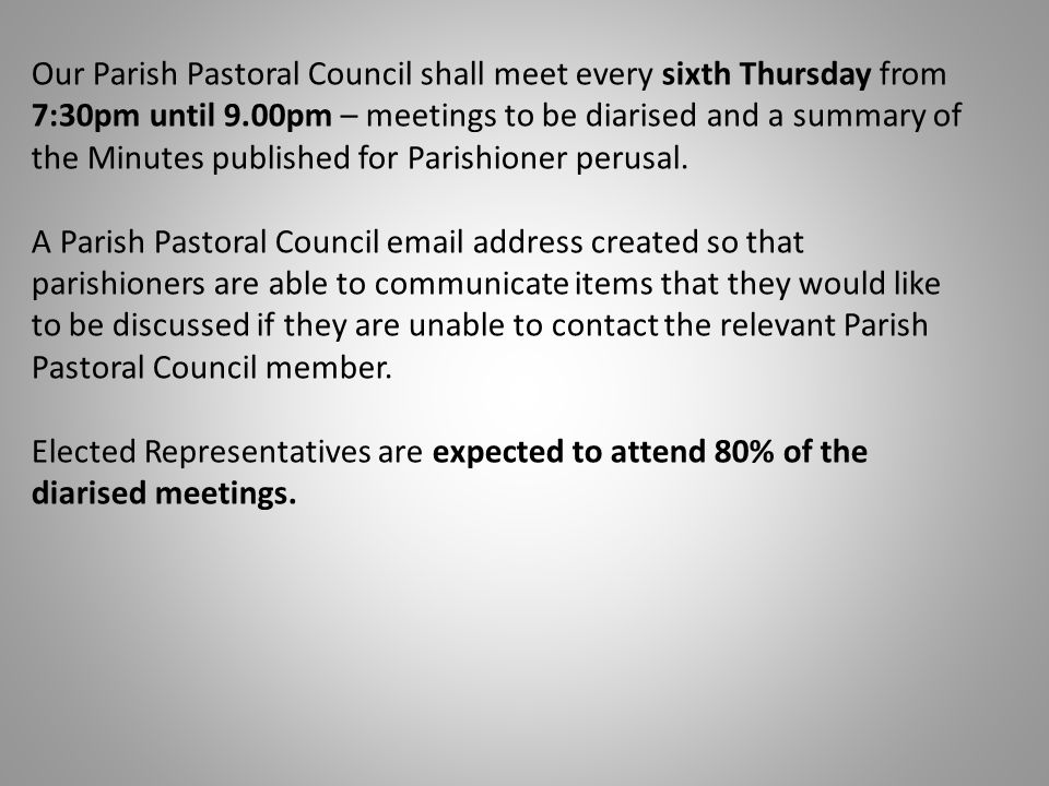 Our Parish Pastoral Council shall meet every sixth Thursday from 7:30pm until 9.00pm – meetings to be diarised and a summary of the Minutes published for Parishioner perusal.