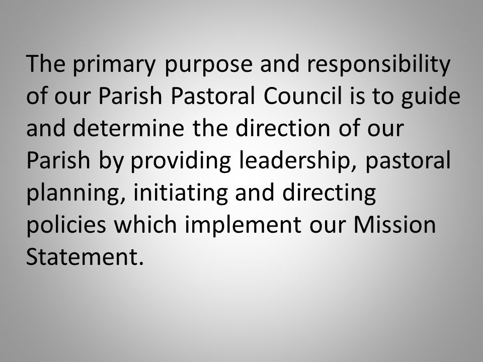 The primary purpose and responsibility of our Parish Pastoral Council is to guide and determine the direction of our Parish by providing leadership, pastoral planning, initiating and directing policies which implement our Mission Statement.