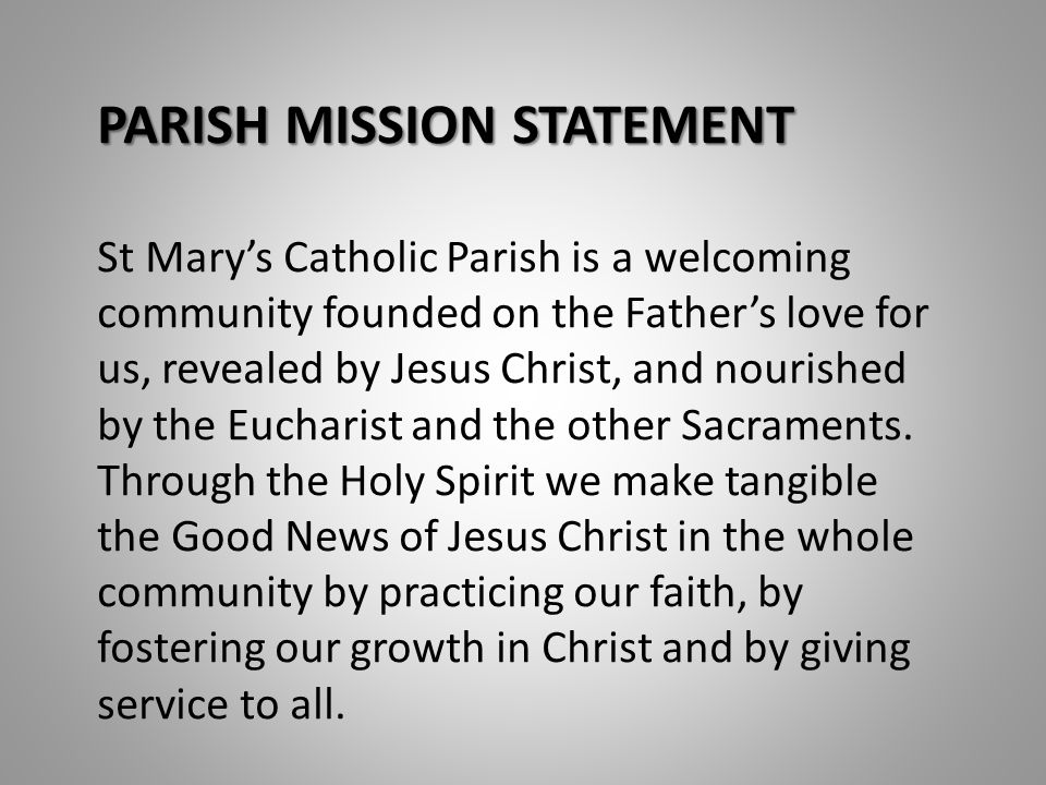 PARISH MISSION STATEMENT St Mary's Catholic Parish is a welcoming community founded on the Father's love for us, revealed by Jesus Christ, and nourished by the Eucharist and the other Sacraments.