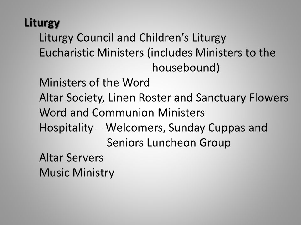 Liturgy Liturgy Council and Children's Liturgy Eucharistic Ministers (includes Ministers to the housebound) Ministers of the Word Altar Society, Linen Roster and Sanctuary Flowers Word and Communion Ministers Hospitality – Welcomers, Sunday Cuppas and Seniors Luncheon Group Altar Servers Music Ministry