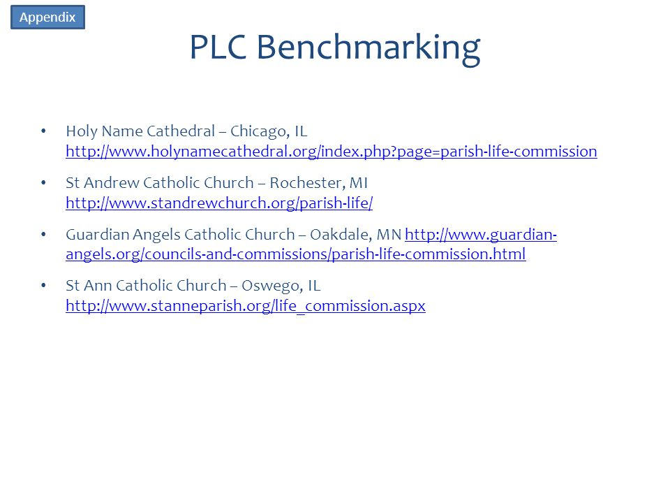 PLC Benchmarking Holy Name Cathedral – Chicago, IL http://www.holynamecathedral.org/index.php page=parish-life-commission http://www.holynamecathedral.org/index.php page=parish-life-commission St Andrew Catholic Church – Rochester, MI http://www.standrewchurch.org/parish-life/ http://www.standrewchurch.org/parish-life/ Guardian Angels Catholic Church – Oakdale, MN http://www.guardian- angels.org/councils-and-commissions/parish-life-commission.htmlhttp://www.guardian- angels.org/councils-and-commissions/parish-life-commission.html St Ann Catholic Church – Oswego, IL http://www.stanneparish.org/life_commission.aspx http://www.stanneparish.org/life_commission.aspx Appendix