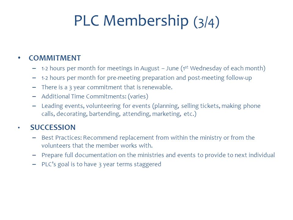 PLC Membership (3/4) COMMITMENT – 1-2 hours per month for meetings in August – June (1 st Wednesday of each month) – 1-2 hours per month for pre-meeting preparation and post-meeting follow-up – There is a 3 year commitment that is renewable.