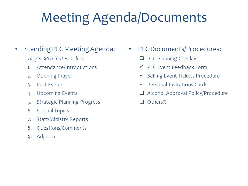 Meeting Agenda/Documents Standing PLC Meeting Agenda: Target 90 minutes or less 1.Attendance/Introductions 2.Opening Prayer 3.Past Events 4.Upcoming Events 5.Strategic Planning Progress 6.Special Topics 7.Staff/Ministry Reports 8.Questions/Comments 9.Adjourn PLC Documents/Procedures:  PLC Planning Checklist PLC Event Feedback Form Selling Event Tickets Procedure Personal Invitations Cards  Alcohol Approval Policy/Procedure  Others??