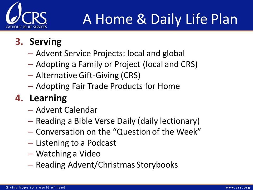 A Home & Daily Life Plan 3.Serving – Advent Service Projects: local and global – Adopting a Family or Project (local and CRS) – Alternative Gift-Giving (CRS) – Adopting Fair Trade Products for Home 4.Learning – Advent Calendar – Reading a Bible Verse Daily (daily lectionary) – Conversation on the Question of the Week – Listening to a Podcast – Watching a Video – Reading Advent/Christmas Storybooks