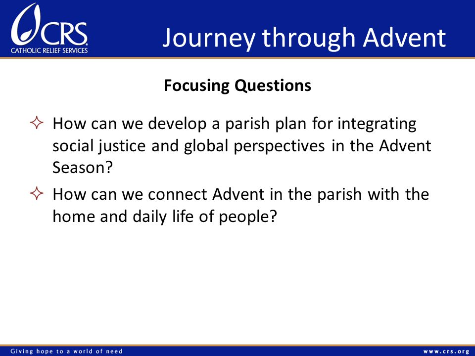 Journey through Advent Focusing Questions  How can we develop a parish plan for integrating social justice and global perspectives in the Advent Season.